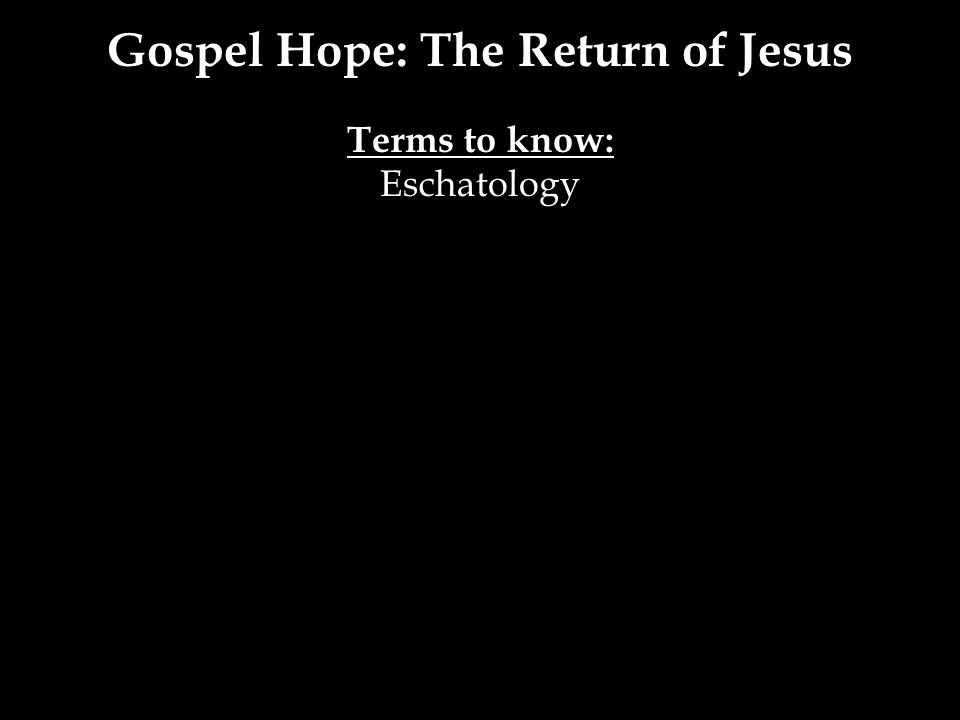 Gospel Hope: The Return of Jesus Terms to know: Eschatology