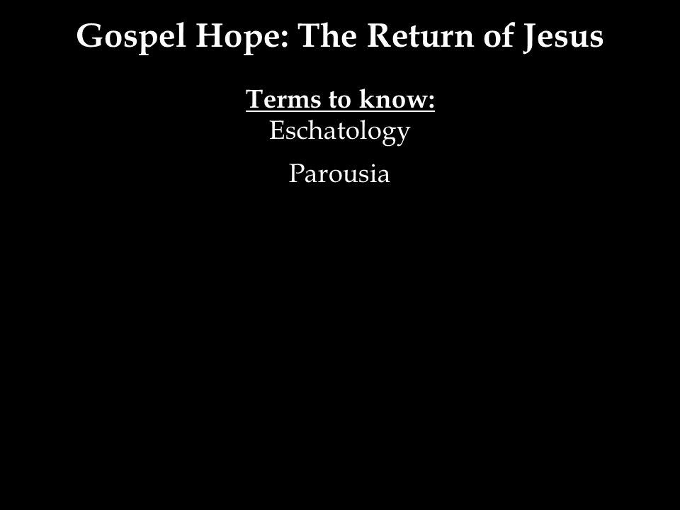Gospel Hope: The Return of Jesus Terms to know: Eschatology Parousia