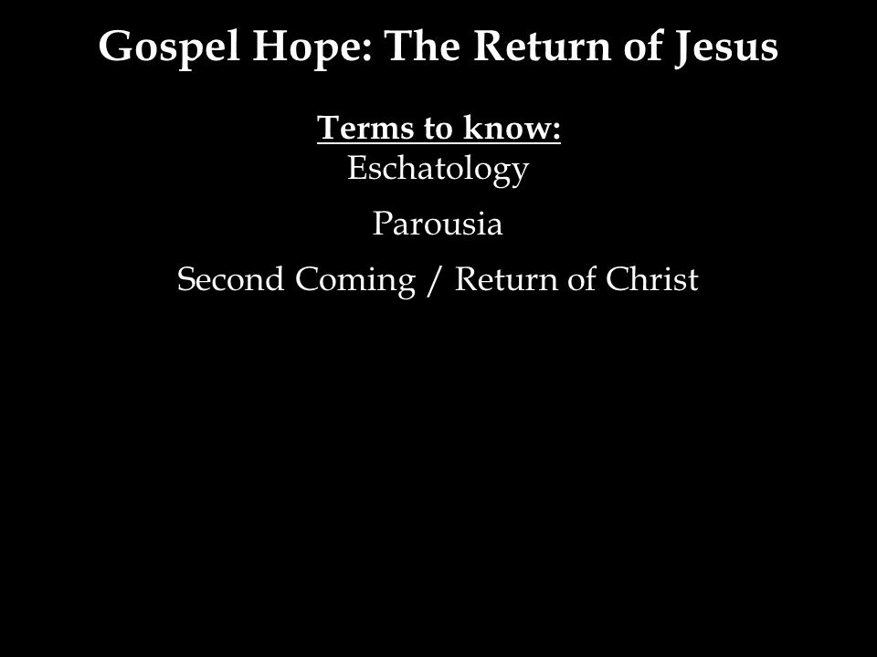 Gospel Hope: The Return of Jesus Terms to know: Eschatology Parousia Second Coming / Return of Christ