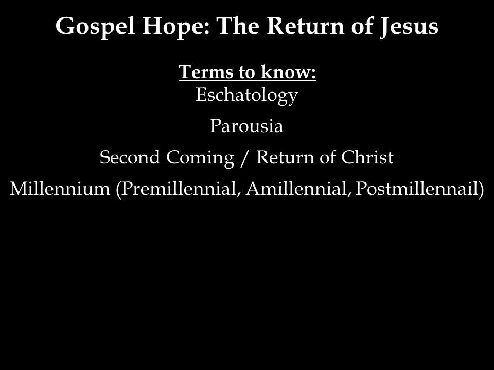 Gospel Hope: The Return of Jesus Terms to know: Eschatology Parousia Second Coming / Return of Christ Millennium (Premillennial, Amillennial, Postmillennail)