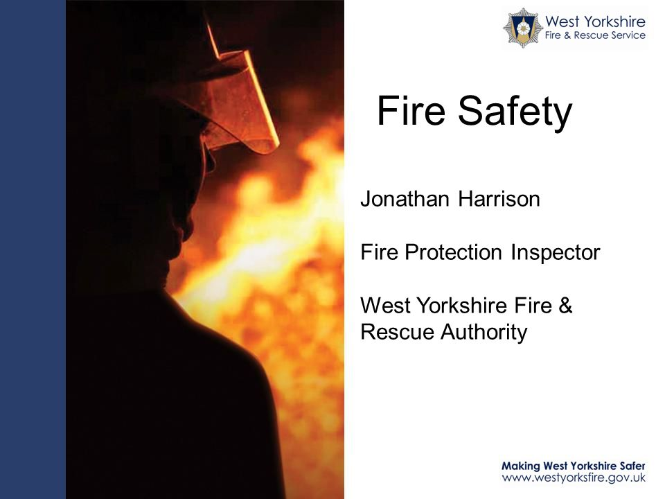 Fire Safety Jonathan Harrison Fire Protection Inspector West Yorkshire Fire & Rescue Authority