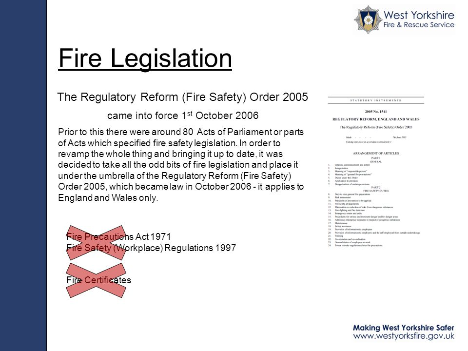 Fire Legislation The Regulatory Reform (Fire Safety) Order 2005 came into force 1 st October 2006 Prior to this there were around 80 Acts of Parliament or parts of Acts which specified fire safety legislation.