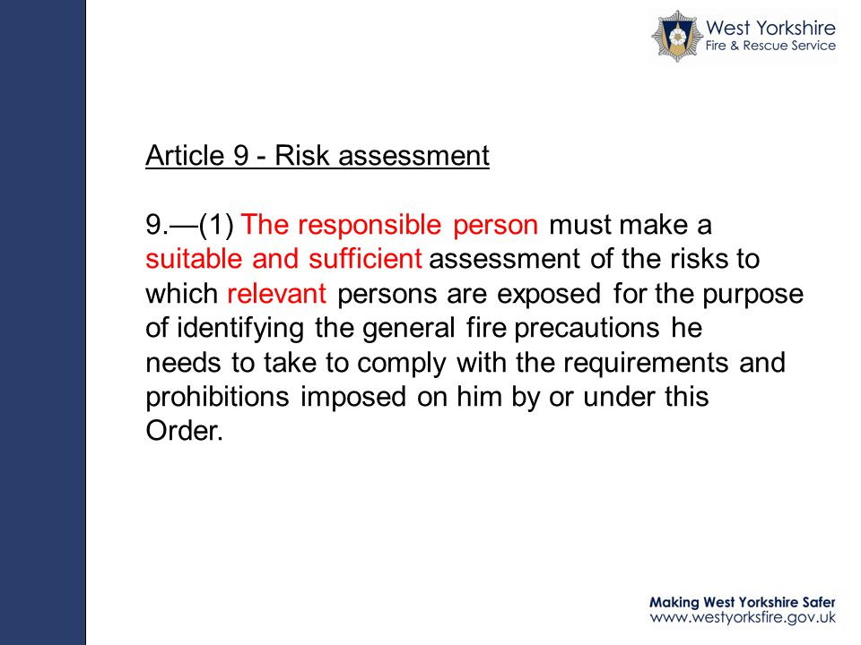 Article 9 - Risk assessment 9.—(1) The responsible person must make a suitable and sufficient assessment of the risks to which relevant persons are exposed for the purpose of identifying the general fire precautions he needs to take to comply with the requirements and prohibitions imposed on him by or under this Order.