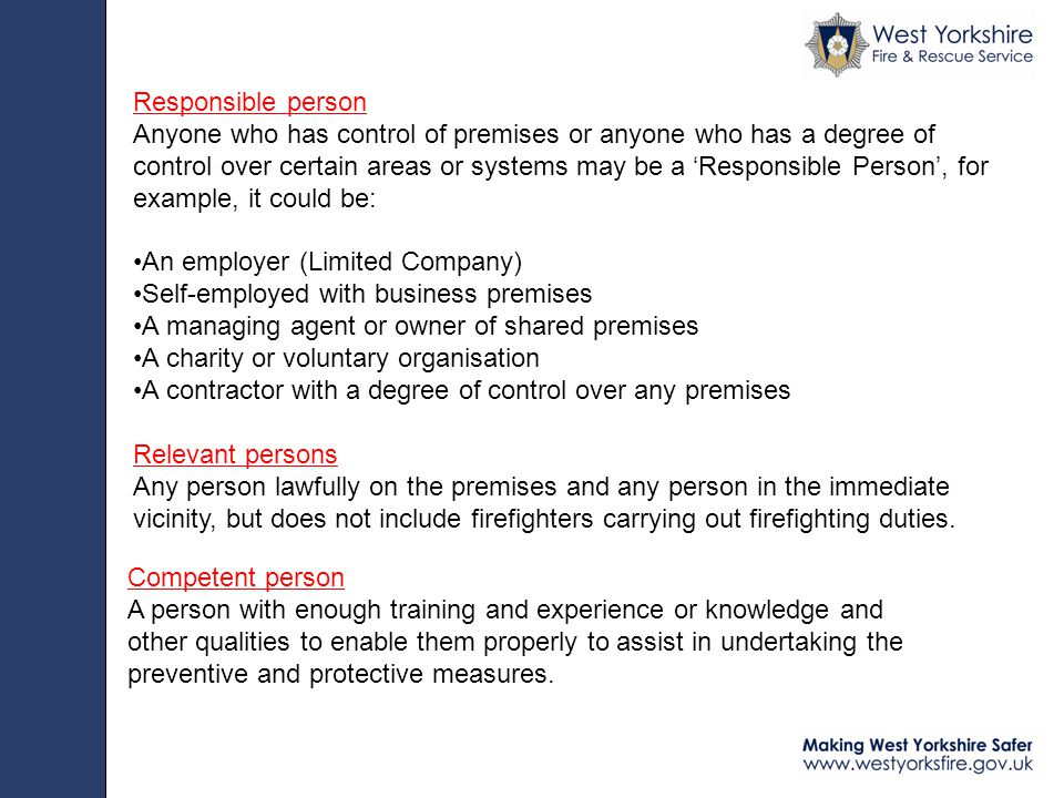 Responsible person Anyone who has control of premises or anyone who has a degree of control over certain areas or systems may be a 'Responsible Person', for example, it could be: An employer (Limited Company) Self-employed with business premises A managing agent or owner of shared premises A charity or voluntary organisation A contractor with a degree of control over any premises Relevant persons Any person lawfully on the premises and any person in the immediate vicinity, but does not include firefighters carrying out firefighting duties.
