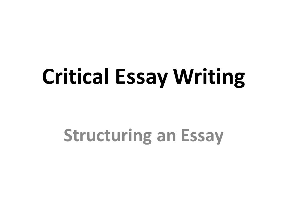 Critical Essay Writing Structuring An Essay Critical Essay   Critical Essay Writing Structuring An Essay