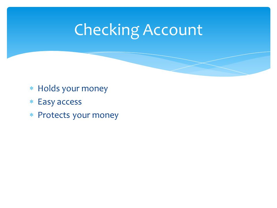  Holds your money  Easy access  Protects your money Checking Account