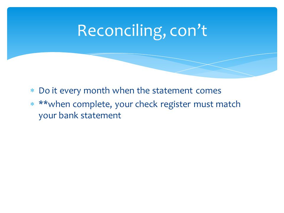 Do it every month when the statement comes  **when complete, your check register must match your bank statement Reconciling, con't