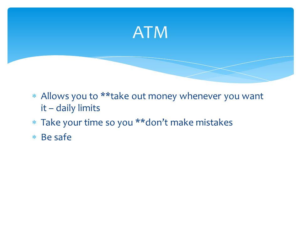  Allows you to **take out money whenever you want it – daily limits  Take your time so you **don't make mistakes  Be safe ATM