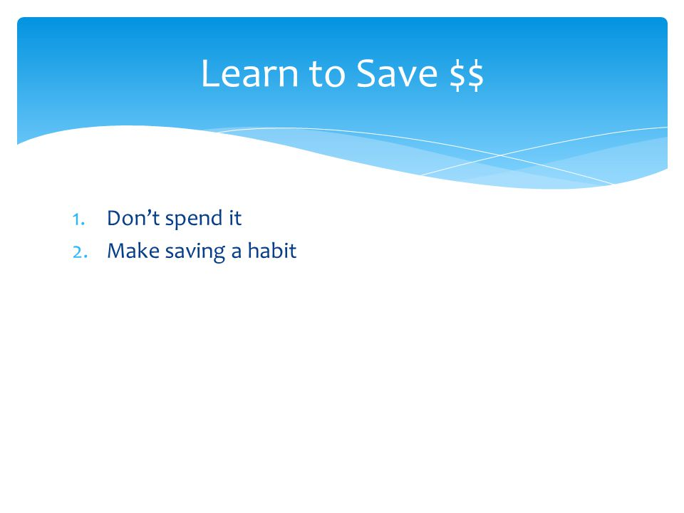 1.Don't spend it 2.Make saving a habit Learn to Save $$