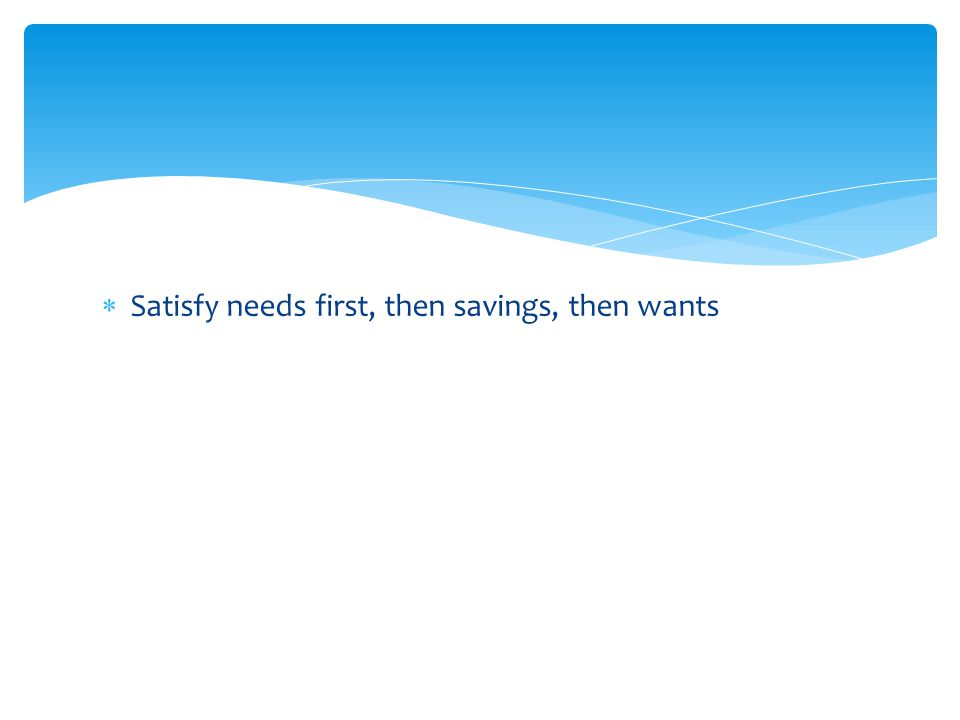  Satisfy needs first, then savings, then wants