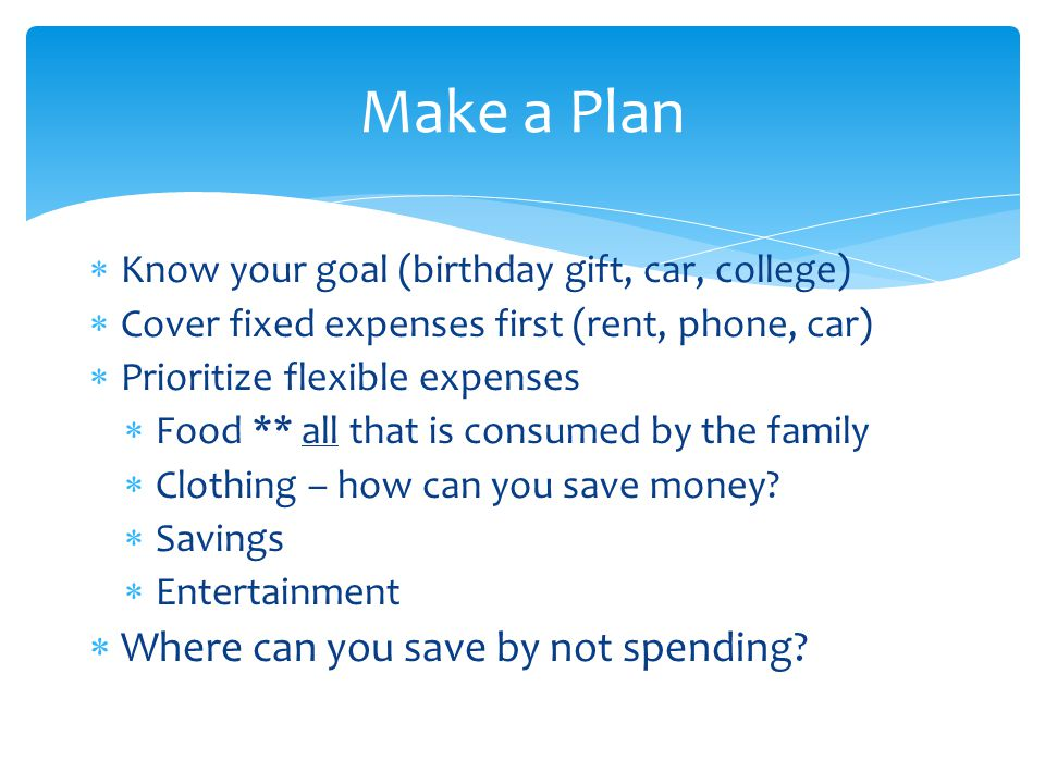  Know your goal (birthday gift, car, college)  Cover fixed expenses first (rent, phone, car)  Prioritize flexible expenses  Food ** all that is consumed by the family  Clothing – how can you save money.