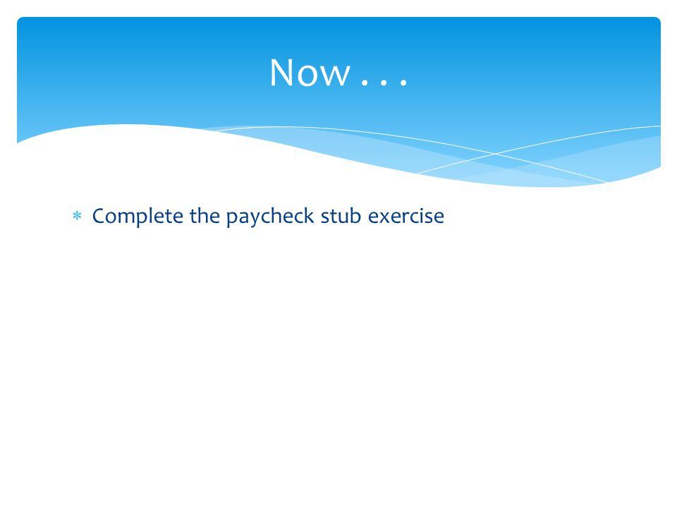  Complete the paycheck stub exercise Now...
