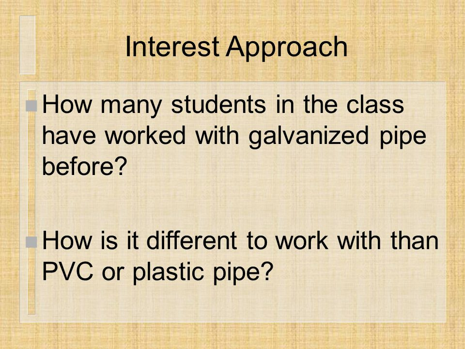 Interest Approach n How many students in the class have worked with galvanized pipe before.
