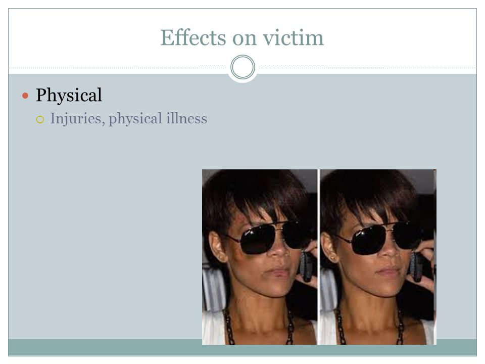 Effects on victim Physical  Injuries, physical illness