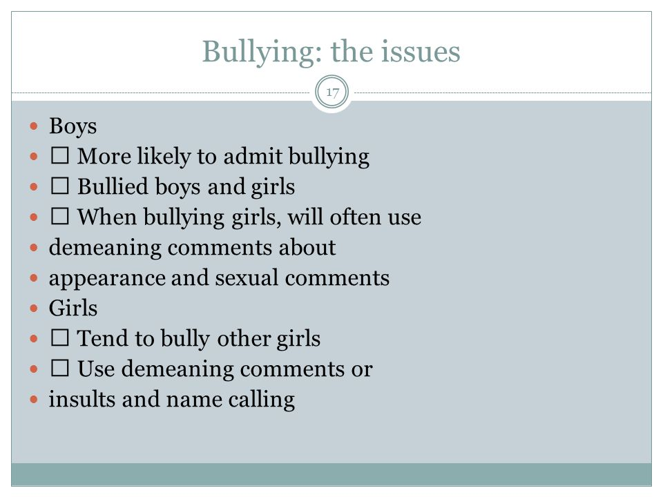 Bullying: the issues 17 Boys More likely to admit bullying Bullied boys and girls When bullying girls, will often use demeaning comments about appearance and sexual comments Girls Tend to bully other girls Use demeaning comments or insults and name calling