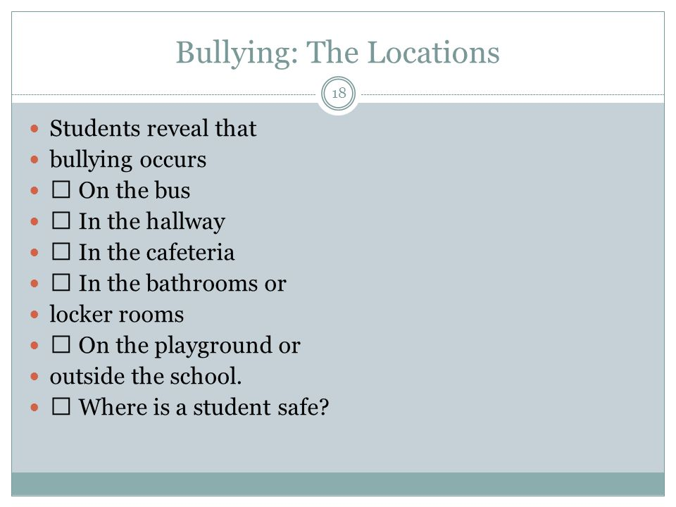 Bullying: The Locations 18 Students reveal that bullying occurs On the bus In the hallway In the cafeteria In the bathrooms or locker rooms On the playground or outside the school.
