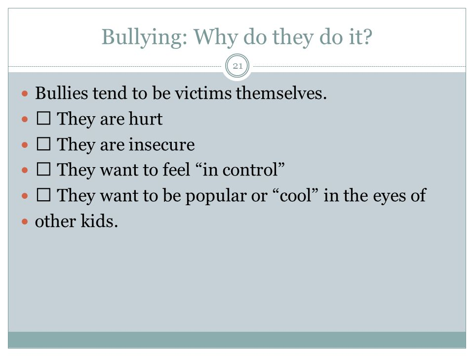 Bullying: Why do they do it. 21 Bullies tend to be victims themselves.