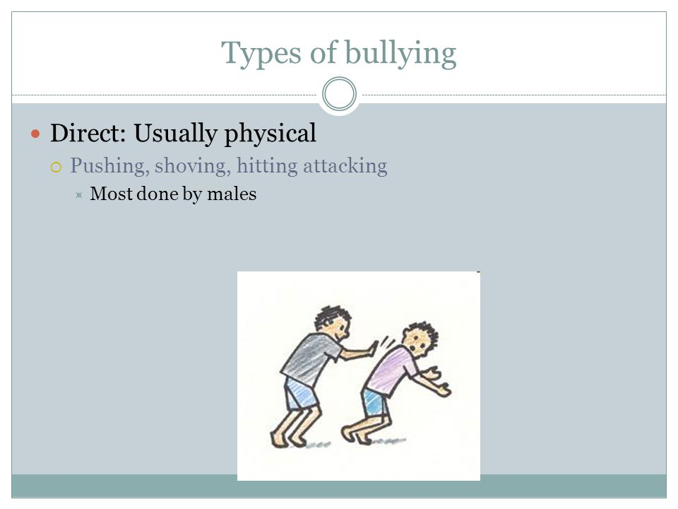 Types of bullying Direct: Usually physical  Pushing, shoving, hitting attacking  Most done by males