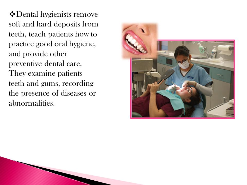 Dental hygienists remove soft and hard deposits from teeth, teach patients how to practice good oral hygiene, and provide other preventive dental care.