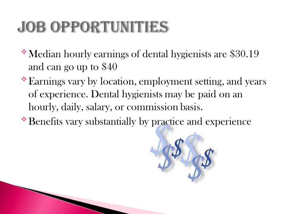 Median hourly earnings of dental hygienists are $30.19 and can go up to $40 Earnings vary by location, employment setting, and years of experience.