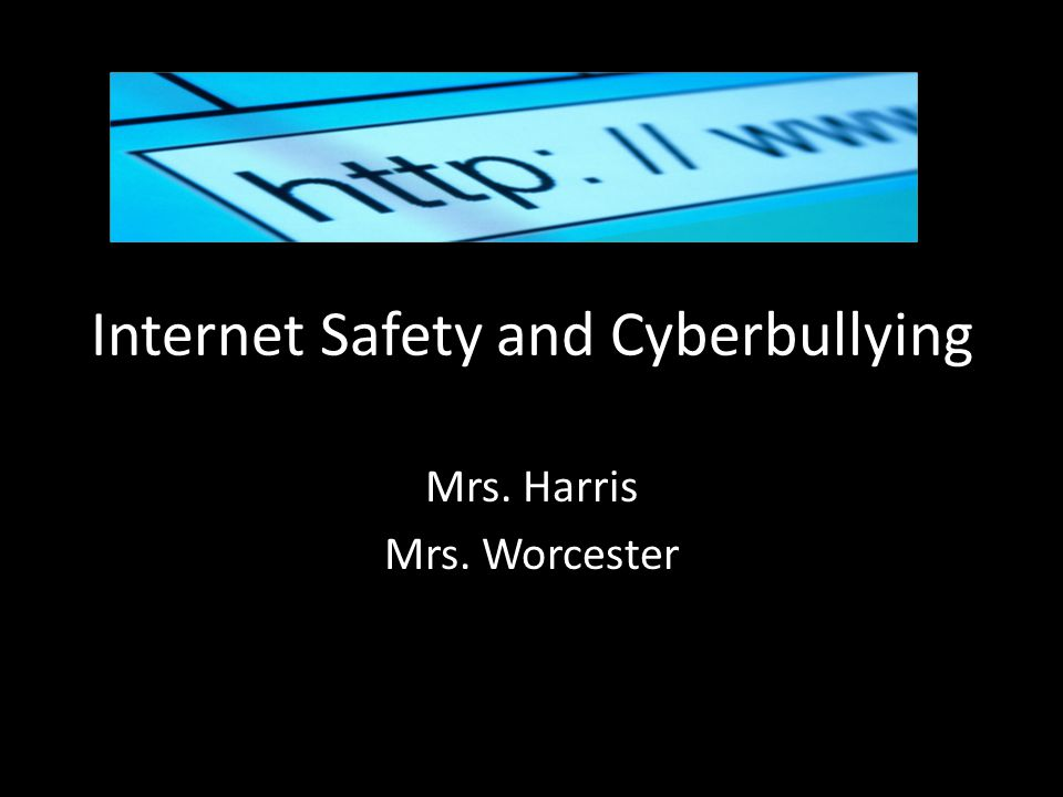 Internet Safety and Cyberbullying Mrs. Harris Mrs. Worcester