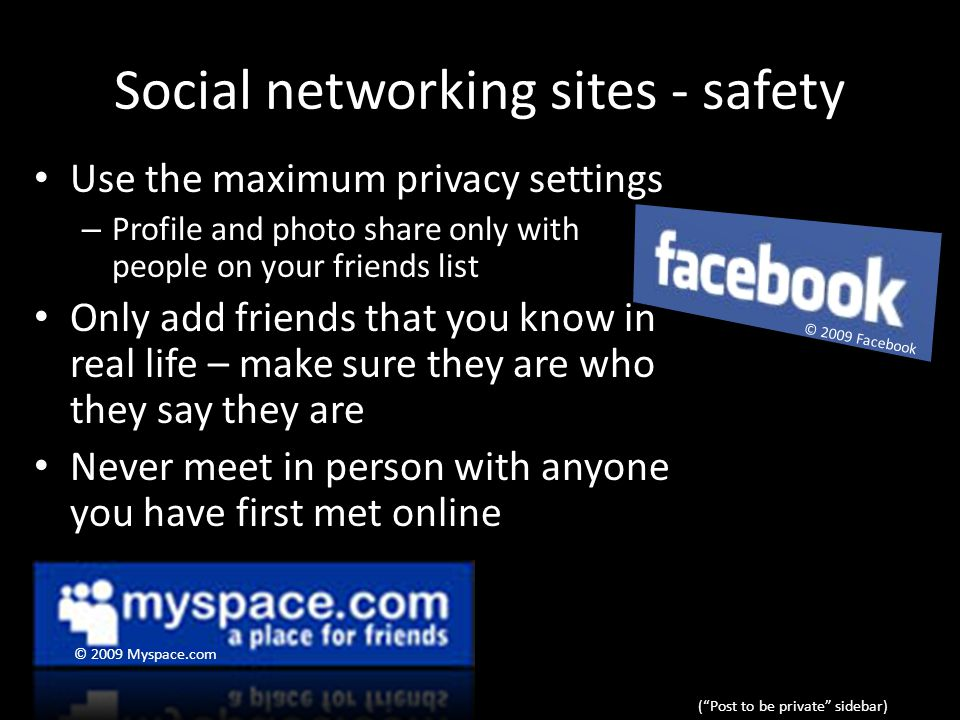 Social networking sites - safety Use the maximum privacy settings – Profile and photo share only with people on your friends list Only add friends that you know in real life – make sure they are who they say they are Never meet in person with anyone you have first met online ( Post to be private sidebar) © 2009 Myspace.com © 2009 Facebook
