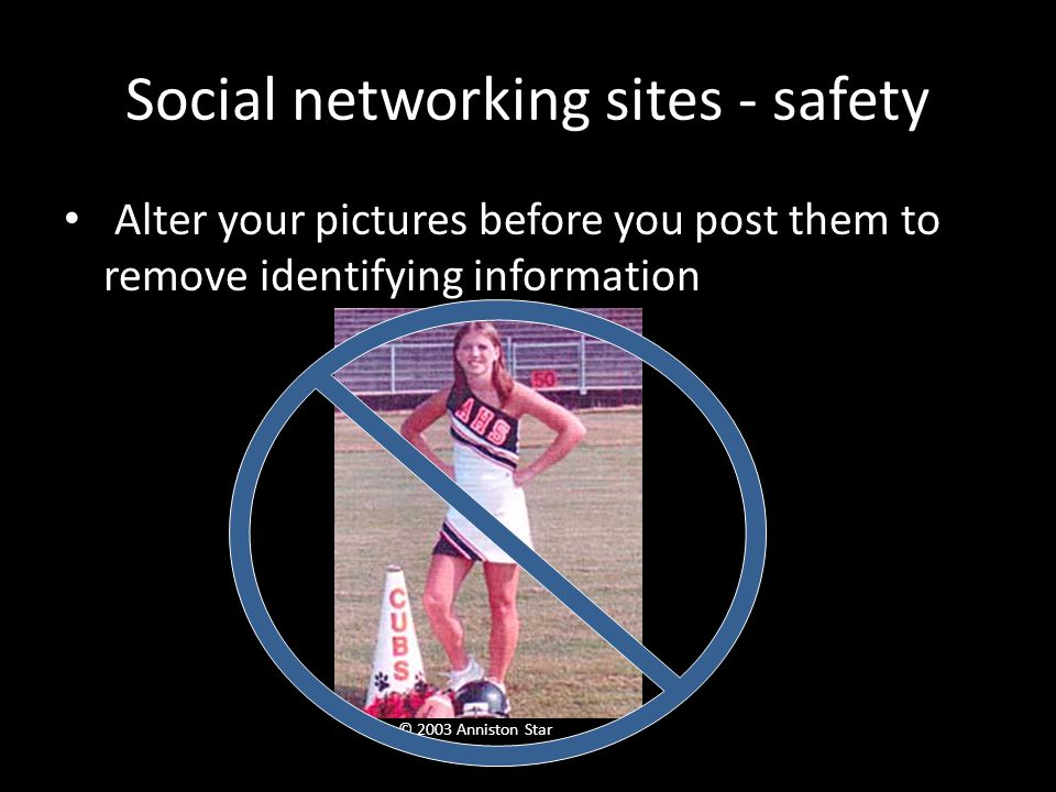 Social networking sites - safety Alter your pictures before you post them to remove identifying information © 2003 Anniston Star