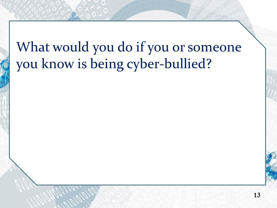 What would you do if you or someone you know is being cyber-bullied 13