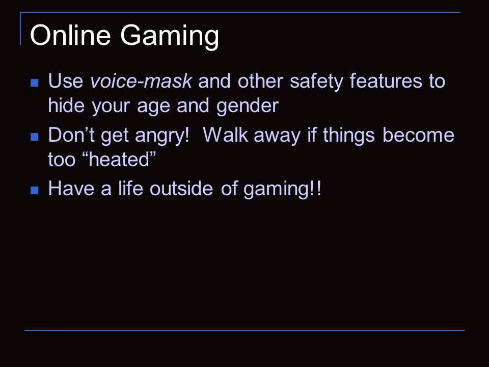 Online Gaming Use voice-mask and other safety features to hide your age and gender Don't get angry.