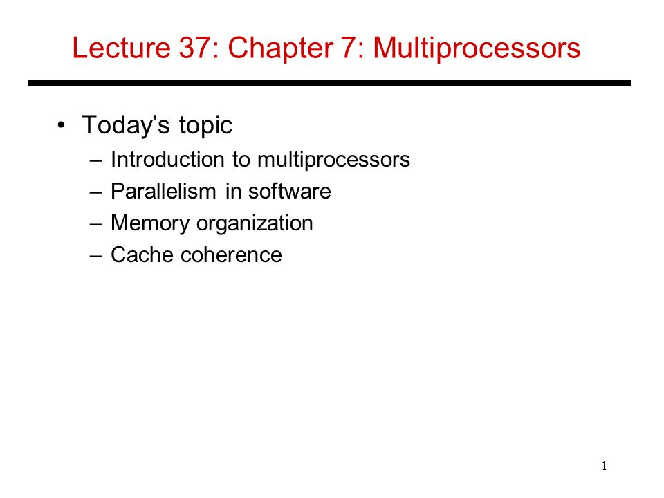 Lecture 37: Chapter 7: Multiprocessors Today's topic –Introduction to multiprocessors –Parallelism in software –Memory organization –Cache coherence 1