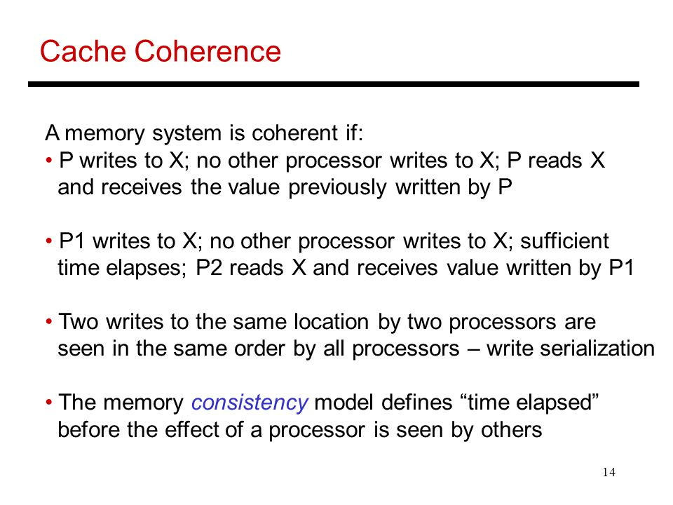14 Cache Coherence A memory system is coherent if: P writes to X; no other processor writes to X; P reads X and receives the value previously written by P P1 writes to X; no other processor writes to X; sufficient time elapses; P2 reads X and receives value written by P1 Two writes to the same location by two processors are seen in the same order by all processors – write serialization The memory consistency model defines time elapsed before the effect of a processor is seen by others