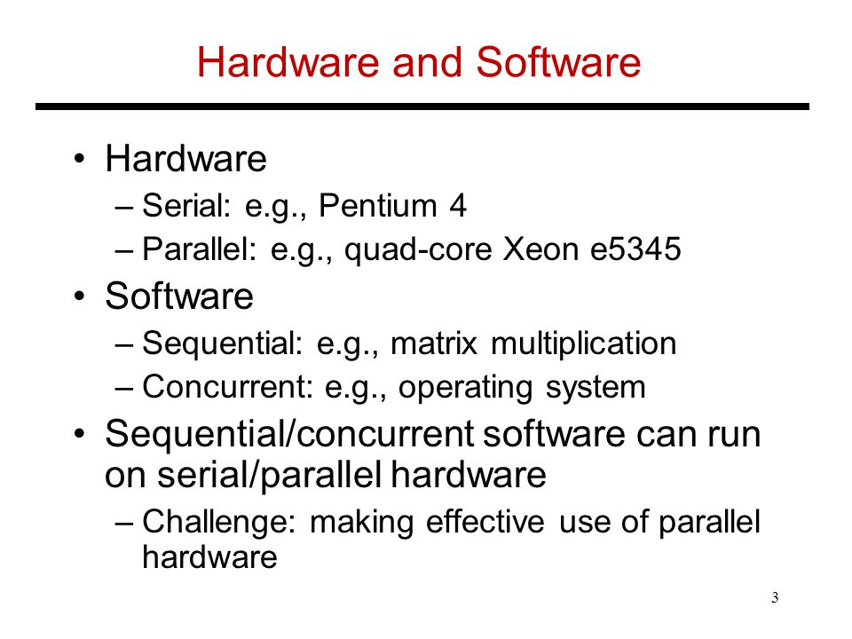 Hardware and Software Hardware –Serial: e.g., Pentium 4 –Parallel: e.g., quad-core Xeon e5345 Software –Sequential: e.g., matrix multiplication –Concurrent: e.g., operating system Sequential/concurrent software can run on serial/parallel hardware –Challenge: making effective use of parallel hardware 3