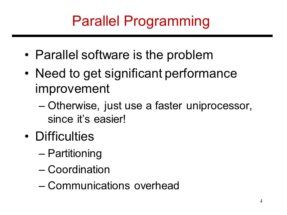 Parallel Programming Parallel software is the problem Need to get significant performance improvement –Otherwise, just use a faster uniprocessor, since it's easier.