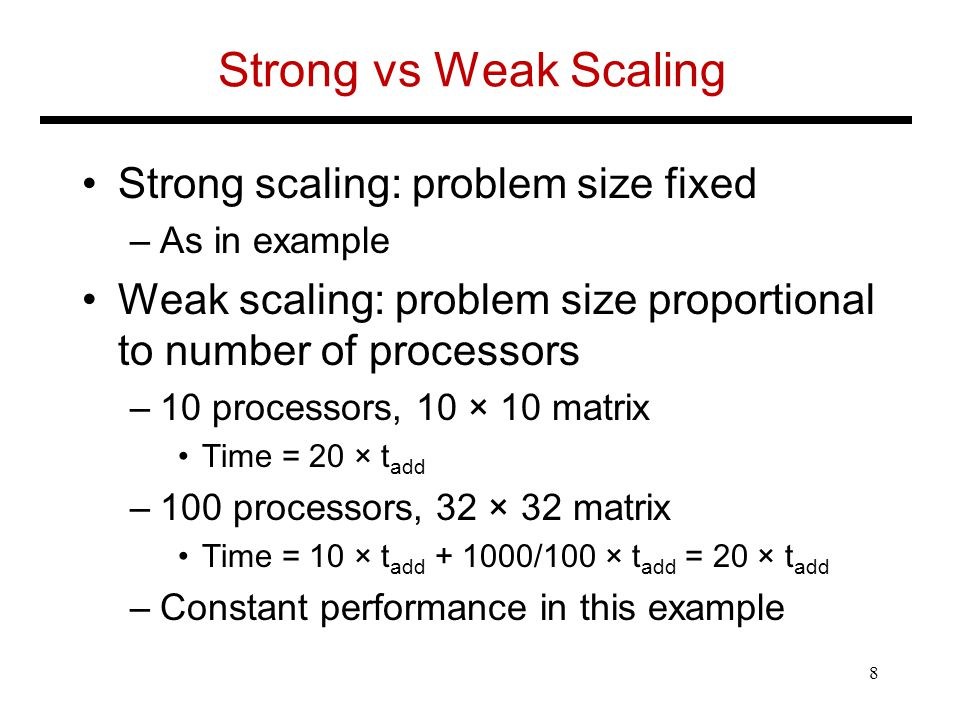 Strong vs Weak Scaling Strong scaling: problem size fixed –As in example Weak scaling: problem size proportional to number of processors –10 processors, 10 × 10 matrix Time = 20 × t add –100 processors, 32 × 32 matrix Time = 10 × t add /100 × t add = 20 × t add –Constant performance in this example 8