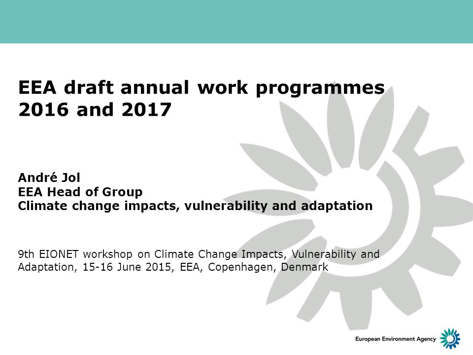 EEA draft annual work programmes 2016 and 2017 André Jol EEA Head of Group Climate change impacts, vulnerability and adaptation 9th EIONET workshop on Climate Change Impacts, Vulnerability and Adaptation, June 2015, EEA, Copenhagen, Denmark