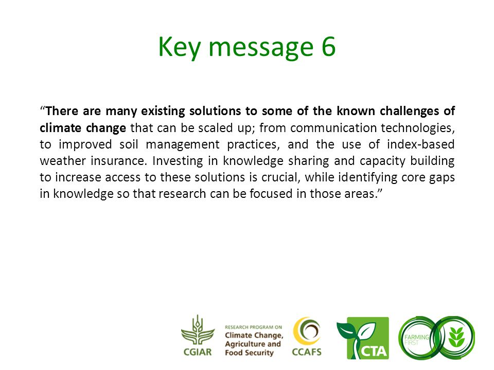 Key message 6 There are many existing solutions to some of the known challenges of climate change that can be scaled up; from communication technologies, to improved soil management practices, and the use of index-based weather insurance.