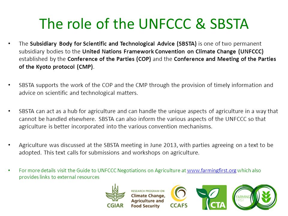 The role of the UNFCCC & SBSTA The Subsidiary Body for Scientific and Technological Advice (SBSTA) is one of two permanent subsidiary bodies to the United Nations Framework Convention on Climate Change (UNFCCC) established by the Conference of the Parties (COP) and the Conference and Meeting of the Parties of the Kyoto protocol (CMP).