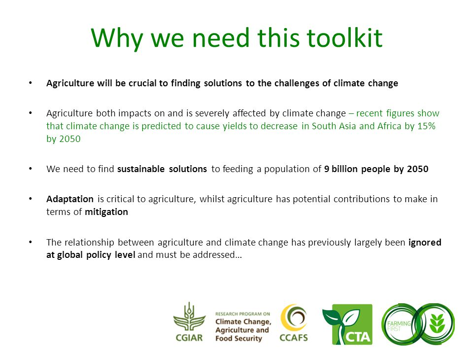 Why we need this toolkit Agriculture will be crucial to finding solutions to the challenges of climate change Agriculture both impacts on and is severely affected by climate change – recent figures show that climate change is predicted to cause yields to decrease in South Asia and Africa by 15% by 2050 We need to find sustainable solutions to feeding a population of 9 billion people by 2050 Adaptation is critical to agriculture, whilst agriculture has potential contributions to make in terms of mitigation The relationship between agriculture and climate change has previously largely been ignored at global policy level and must be addressed…