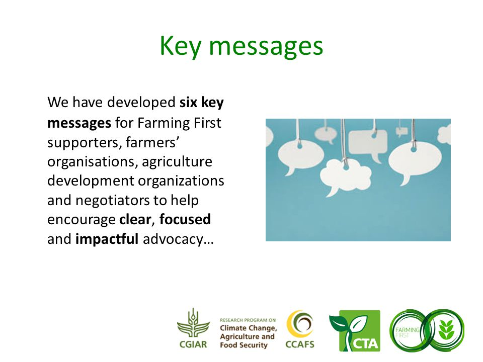 Key messages We have developed six key messages for Farming First supporters, farmers' organisations, agriculture development organizations and negotiators to help encourage clear, focused and impactful advocacy…