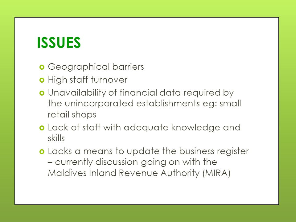 ISSUES  Geographical barriers  High staff turnover  Unavailability of financial data required by the unincorporated establishments eg: small retail shops  Lack of staff with adequate knowledge and skills  Lacks a means to update the business register – currently discussion going on with the Maldives Inland Revenue Authority (MIRA)