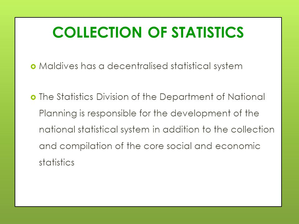 COLLECTION OF STATISTICS  Maldives has a decentralised statistical system  The Statistics Division of the Department of National Planning is responsible for the development of the national statistical system in addition to the collection and compilation of the core social and economic statistics