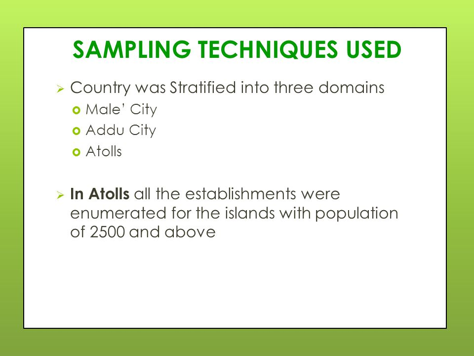 SAMPLING TECHNIQUES USED  Country was Stratified into three domains  Male' City  Addu City  Atolls  In Atolls all the establishments were enumerated for the islands with population of 2500 and above