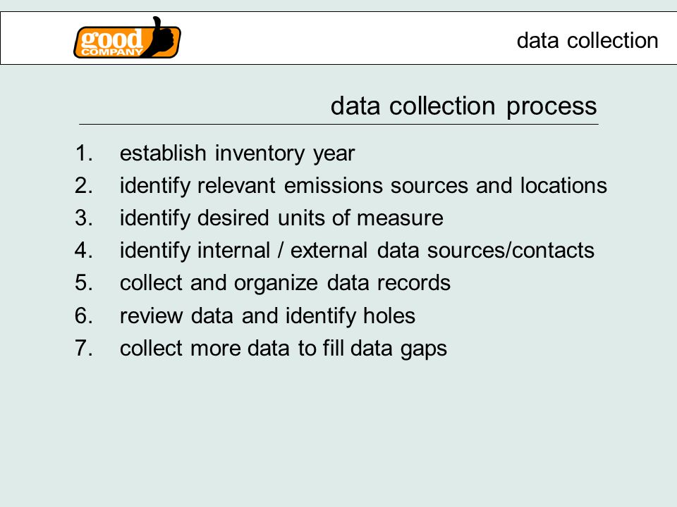 data collection process 1.establish inventory year 2.identify relevant emissions sources and locations 3.identify desired units of measure 4.identify internal / external data sources/contacts 5.collect and organize data records 6.review data and identify holes 7.collect more data to fill data gaps data collection