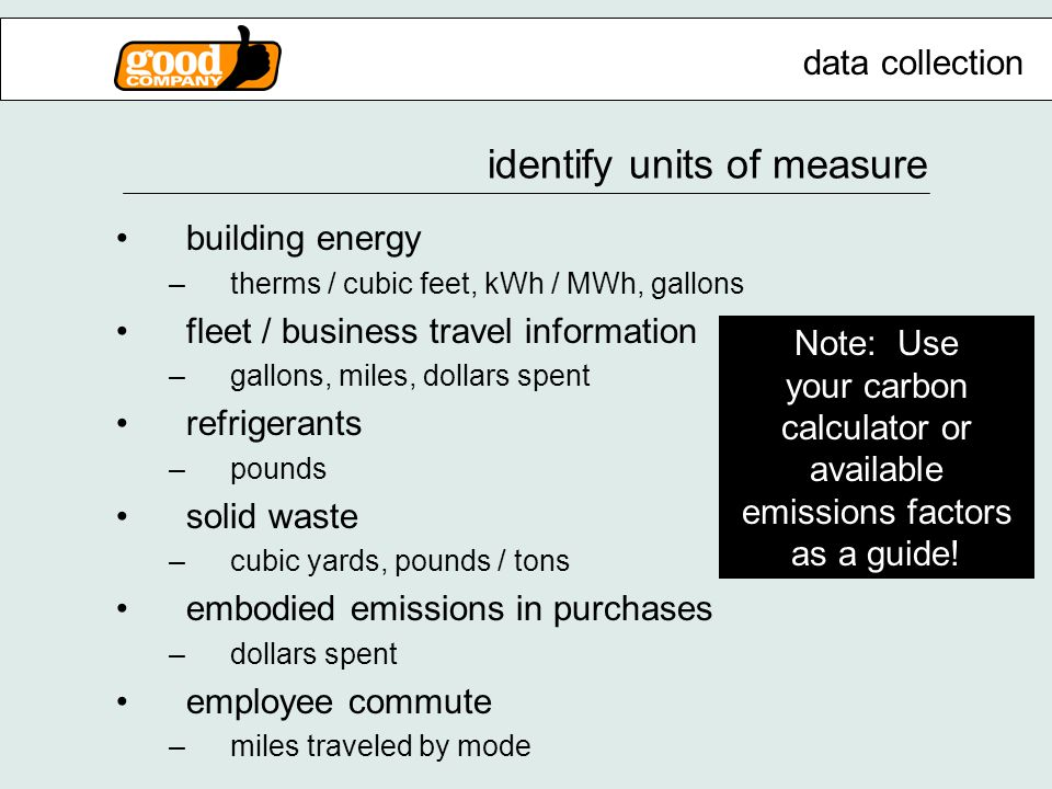 identify units of measure building energy –therms / cubic feet, kWh / MWh, gallons fleet / business travel information –gallons, miles, dollars spent refrigerants –pounds solid waste –cubic yards, pounds / tons embodied emissions in purchases –dollars spent employee commute –miles traveled by mode data collection Note: Use your carbon calculator or available emissions factors as a guide!