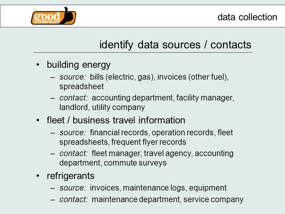identify data sources / contacts building energy –source: bills (electric, gas), invoices (other fuel), spreadsheet –contact: accounting department, facility manager, landlord, utility company fleet / business travel information –source: financial records, operation records, fleet spreadsheets, frequent flyer records –contact: fleet manager, travel agency, accounting department, commute surveys refrigerants –source: invoices, maintenance logs, equipment –contact: maintenance department, service company data collection