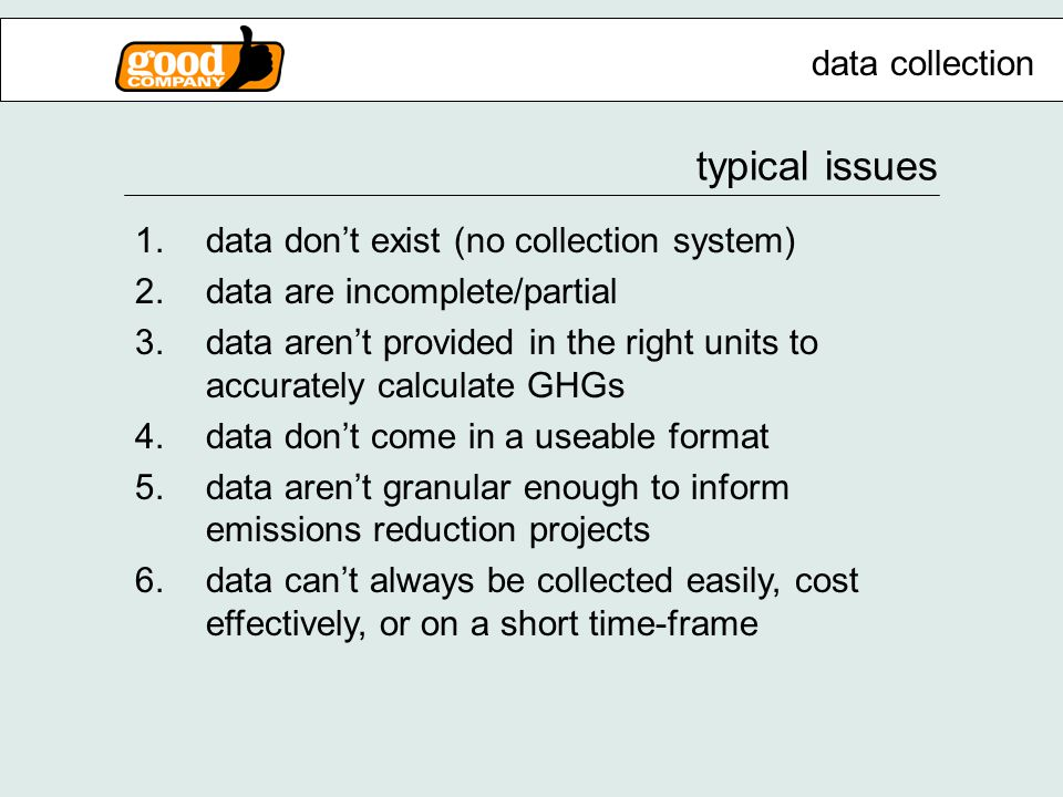 typical issues 1.data don't exist (no collection system) 2.data are incomplete/partial 3.data aren't provided in the right units to accurately calculate GHGs 4.data don't come in a useable format 5.data aren't granular enough to inform emissions reduction projects 6.data can't always be collected easily, cost effectively, or on a short time-frame data collection
