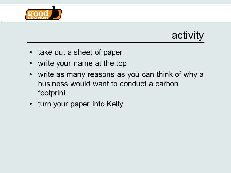 activity take out a sheet of paper write your name at the top write as many reasons as you can think of why a business would want to conduct a carbon footprint turn your paper into Kelly