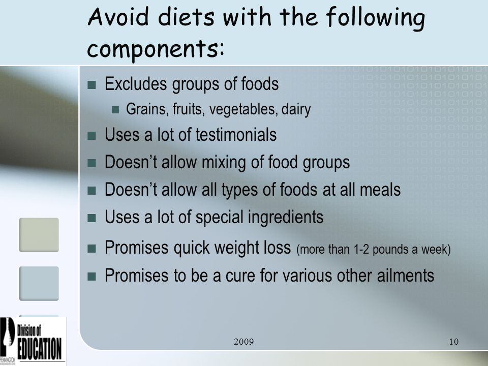 Avoid diets with the following components: Excludes groups of foods Grains, fruits, vegetables, dairy Uses a lot of testimonials Doesn't allow mixing of food groups Doesn't allow all types of foods at all meals Uses a lot of special ingredients Promises quick weight loss (more than 1-2 pounds a week) Promises to be a cure for various other ailments