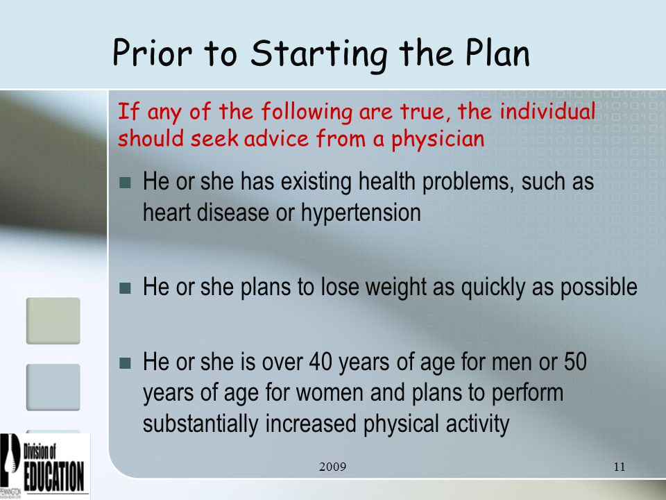Prior to Starting the Plan He or she has existing health problems, such as heart disease or hypertension He or she plans to lose weight as quickly as possible He or she is over 40 years of age for men or 50 years of age for women and plans to perform substantially increased physical activity If any of the following are true, the individual should seek advice from a physician