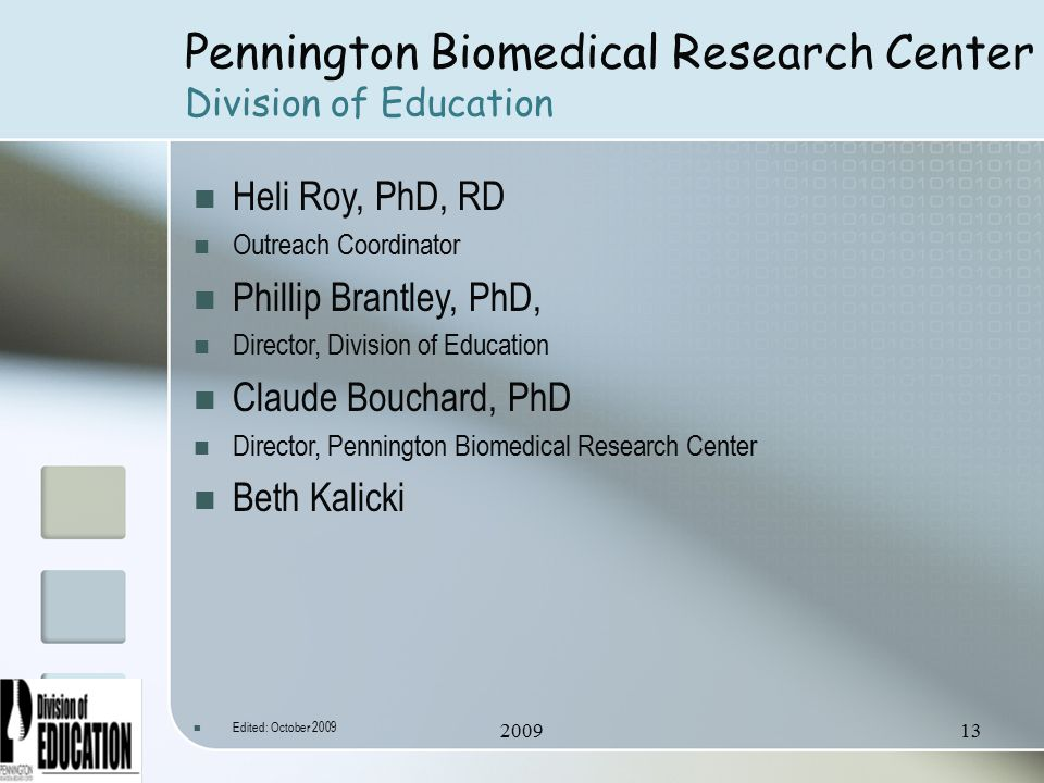 Pennington Biomedical Research Center Division of Education Heli Roy, PhD, RD Outreach Coordinator Phillip Brantley, PhD, Director, Division of Education Claude Bouchard, PhD Director, Pennington Biomedical Research Center Beth Kalicki Edited: October 2009